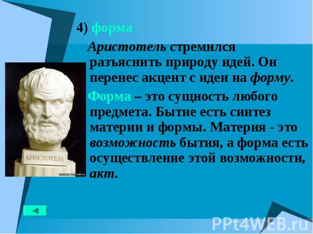 4) форма 4) форма Аристотель стремился разъяснить природу идей. Он перенес акцент с идеи на форму. Форма – это сущность любого предмета. Бытие есть синтез материи и формы. Материя - это возможность бытия, а форма есть осуществление этой возможности, акт.