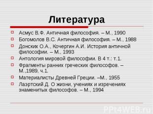 Литература Асмус В.Ф. Античная философия. – М., 1990 Богомолов В.С. Античная фил