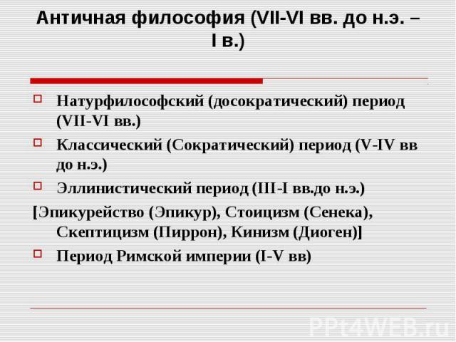 Античная философия (VII-VI вв. до н.э. – I в.) Натурфилософский (досократический) период (VII-VI вв.) Классический (Сократический) период (V-IV вв до н.э.) Эллинистический период (III-I вв.до н.э.) [Эпикурейство (Эпикур), Стоицизм (Сенека), Скептици…