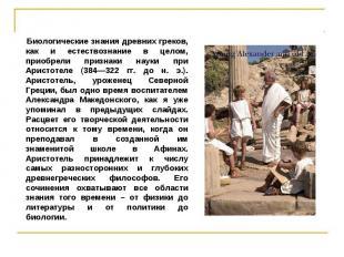 Биологические знания древних греков, как и естествознание в целом, приобрели при