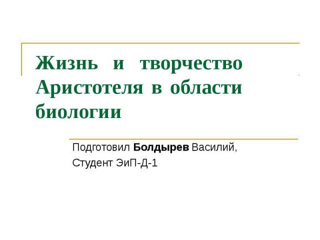 Жизнь и творчество Аристотеля в области биологии Подготовил Болдырев Василий, Студент ЭиП-Д-1