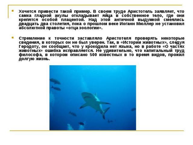 Хочется привести такой пример. В своем труде Аристотель заявляет, что самка гладкой акулы откладывает яйца в собственное тело, где они крепятся особой плацентой. Над этой античной выдумкой смеялись двадцать два столетия, пока о прошлом веке Иоганн М…