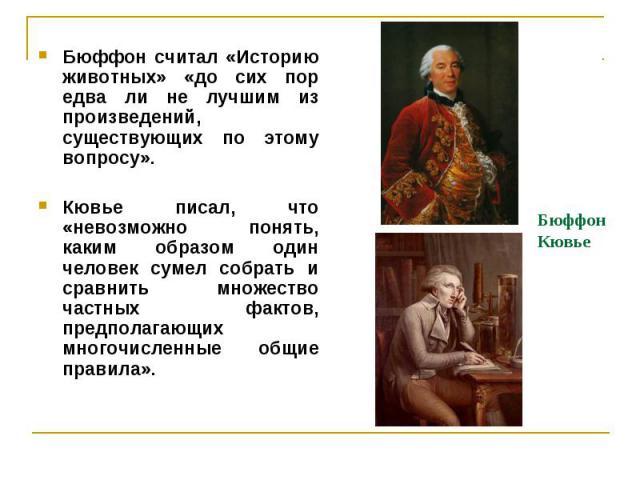 Бюффон Кювье Бюффон считал «Историю животных» «до сих пор едва ли не лучшим из произведений, существующих по этому вопросу». Кювье писал, что «невозможно понять, каким образом один человек сумел собрать и сравнить множество частных фактов, предполаг…