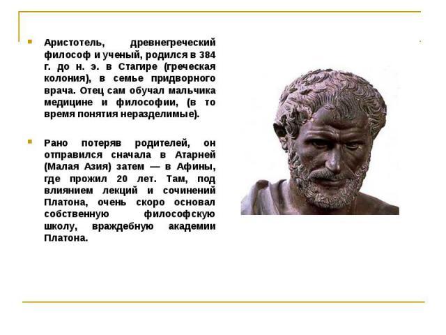 Аристотель, древнегреческий философ и ученый, родился в 384 г. до н. э. в Стагире (греческая колония), в семье придворного врача. Отец сам обучал мальчика медицине и философии, (в то время понятия неразделимые). Аристотель, древнегреческий философ и…