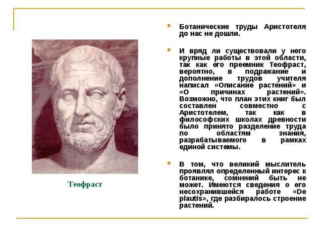 Теофраст Ботанические труды Аристотеля до нас не дошли. И вряд ли существовали у него крупные работы в этой области, так как его преемник Теофраст, вероятно, в подражание и дополнение трудов учителя написал «Описание растений» и «О причинах растений…