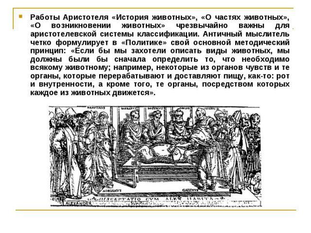 Работы Аристотеля «История животных», «О частях животных», «О возникновении животных» чрезвычайно важны для аристотелевской системы классификации. Античный мыслитель четко формулирует в «Политике» свой основной методический принцип: «Если бы мы захо…