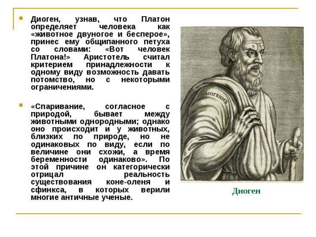 Диоген Диоген, узнав, что Платон определяет человека как «животное двуногое и бесперое», принес ему общипанного петуха со словами: «Вот человек Платона!» Аристотель считал критерием принадлежности к одному виду возможность давать потомство, но с нек…