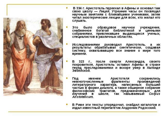 В 334 г. Аристотель переехал в Афины и основал там свою школу — Лицей. Утренние часы он посвящал научным занятиям с ближайшими учениками, затем читал экзотерические лекции для всех, кто желал его слушать. В 334 г. Аристотель переехал в Афины и основ…