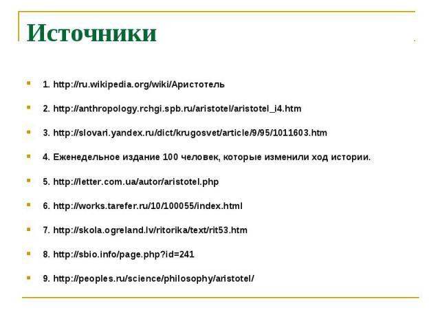 Источники 1. http://ru.wikipedia.org/wiki/Аристотель 2. http://anthropology.rchgi.spb.ru/aristotel/aristotel_i4.htm 3. http://slovari.yandex.ru/dict/krugosvet/article/9/95/1011603.htm 4. Еженедельное издание 100 человек, которые изменили ход истории…