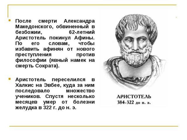 После смерти Александра Македонского, обвиненный в безбожии, 62-летний Аристотель покинул Афины. По его словам, чтобы избавить афинян от нового преступления против философии (явный намек на смерть Сократа). После смерти Александра Македонского, обви…