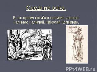 Средние века. В это время погибли великие ученые: Галилео Галилей, Николай Копер
