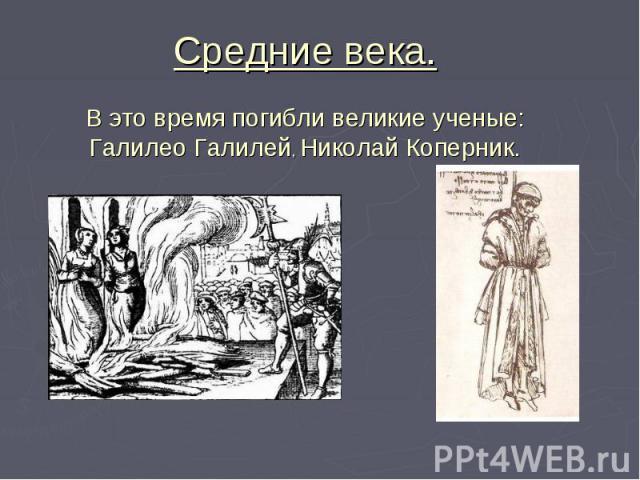 Средние века. В это время погибли великие ученые: Галилео Галилей, Николай Коперник.