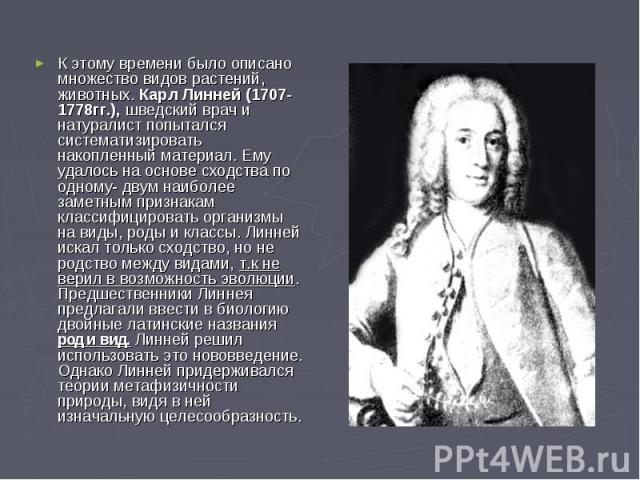 К этому времени было описано множество видов растений, животных. Карл Линней (1707-1778гг.), шведский врач и натуралист попытался систематизировать накопленный материал. Ему удалось на основе сходства по одному- двум наиболее заметным признакам клас…