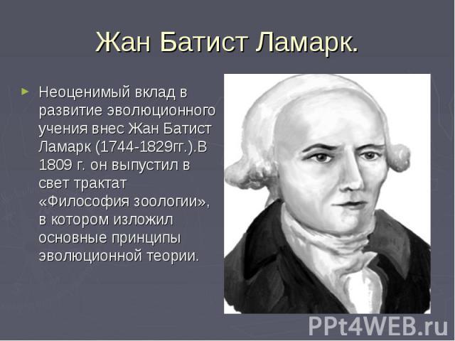 Жан Батист Ламарк. Неоценимый вклад в развитие эволюционного учения внес Жан Батист Ламарк (1744-1829гг.).В 1809 г. он выпустил в свет трактат «Философия зоологии», в котором изложил основные принципы эволюционной теории.