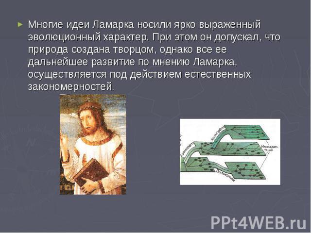 Многие идеи Ламарка носили ярко выраженный эволюционный характер. При этом он допускал, что природа создана творцом, однако все ее дальнейшее развитие по мнению Ламарка, осуществляется под действием естественных закономерностей.