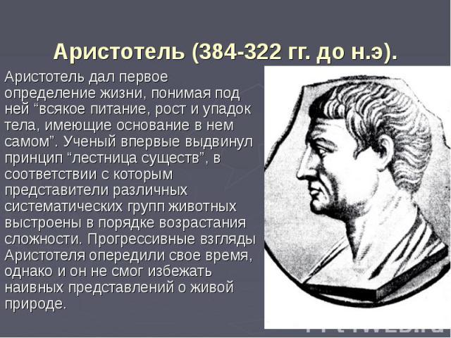 """Аристотель (384-322 гг. до н.э). Аристотель дал первое определение жизни, понимая под ней """"всякое питание, рост и упадок тела, имеющие основание в нем самом"""". Ученый впервые выдвинул принцип """"лестница существ"""", в соответствии с которым представители…"""