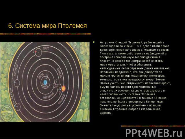 6. Система мира Птолемея Астроном Клавдий Птолемей, работавший в Александрии во 2 веке н. э. Подвел итоги работ древнегреческих астрономов, главным образам Гиппарха, а также собственных наблюдений и построил совершенную теорию движения планет на осн…