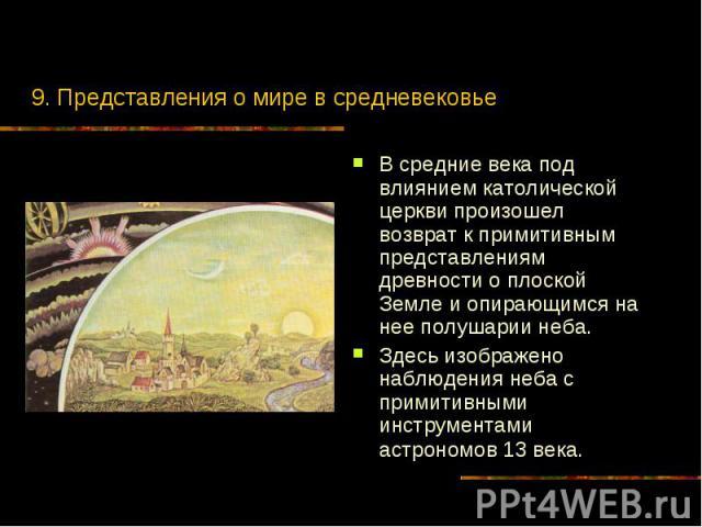 9. Представления о мире в средневековье В средние века под влиянием католической церкви произошел возврат к примитивным представлениям древности о плоской Земле и опирающимся на нее полушарии неба. Здесь изображено наблюдения неба с примитивными инс…