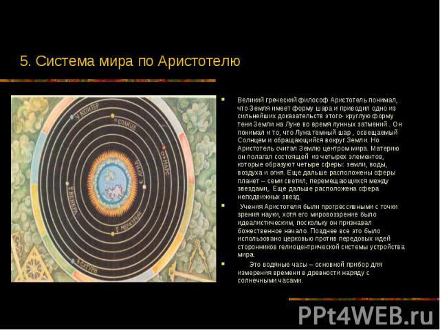 5. Система мира по Аристотелю Великий греческий философ Аристотель понимал, что Земля имеет форму шара и приводил одно из сильнейших доказательств этого- круглую форму тени Земли на Луне во время лунных затмений . Он понимал и то, что Луна темный ша…