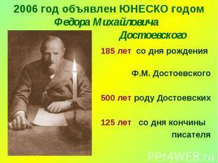 2006 год объявлен ЮНЕСКО годом Федора Михайловича Достоевского 185 лет со дня ро