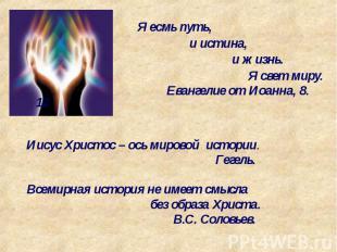 Я есмь путь, и истина, и жизнь. Я свет миру. Евангелие от Иоанна, 8. 12 Иисус Хр