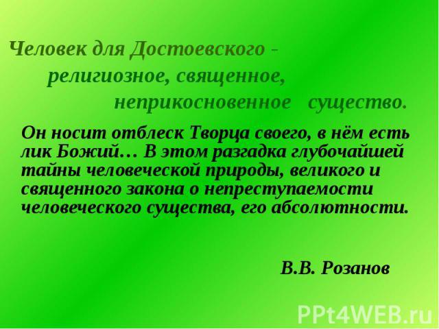 Человек для Достоевского - Человек для Достоевского - религиозное, священное, неприкосновенное существо. Он носит отблеск Творца своего, в нём есть лик Божий… В этом разгадка глубочайшей тайны человеческой природы, великого и священного закона о неп…