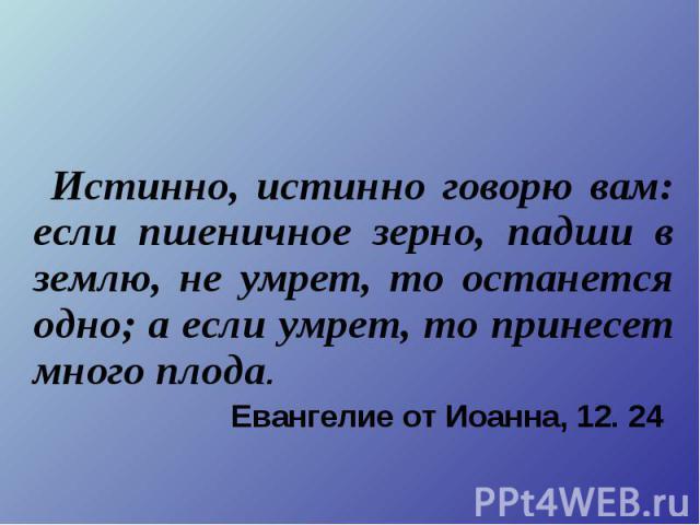 Истинно, истинно говорю вам: если пшеничное зерно, падши в землю, не умрет, то останется одно; а если умрет, то принесет много плода. Евангелие от Иоанна, 12. 24