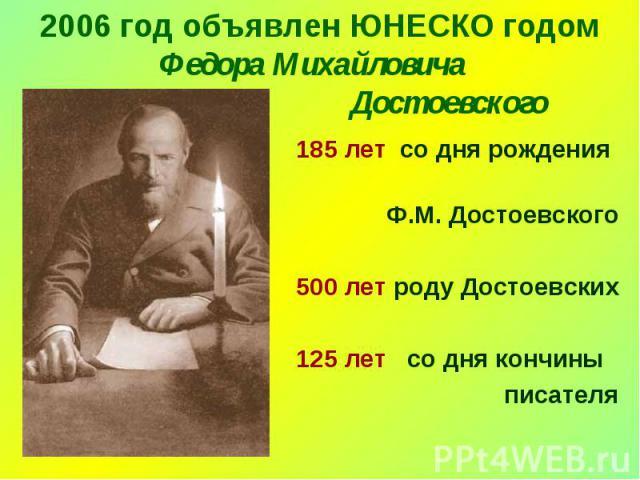 2006 год объявлен ЮНЕСКО годом Федора Михайловича Достоевского 185 лет со дня рождения Ф.М. Достоевского 500 лет роду Достоевских 125 лет со дня кончины писателя