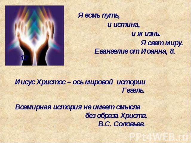 Я есмь путь, и истина, и жизнь. Я свет миру. Евангелие от Иоанна, 8. 12 Иисус Христос – ось мировой истории. Гегель. Всемирная история не имеет смысла без образа Христа. В.С. Соловьев.
