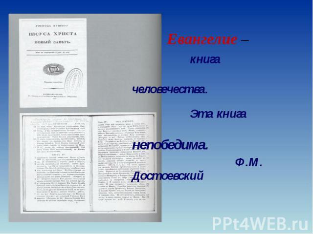 Евангелие – Евангелие – книга человечества. Эта книга непобедима. Ф.М. Достоевский