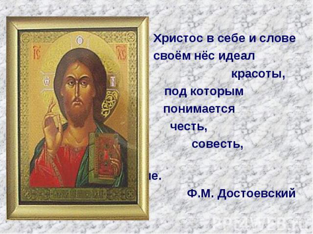 Христос в себе и слове Христос в себе и слове своём нёс идеал красоты, под которым понимается честь, совесть, человеколюбие. Ф.М. Достоевский