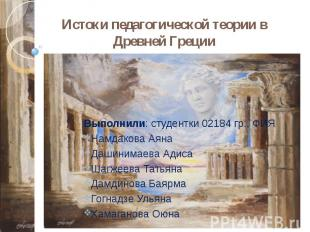 Истоки педагогической теории в Древней Греции Выполнили: студентки 02184 гр., ФИ
