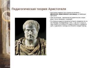 Педагогическая теория Аристотеля Аристотель выделил три стороны воспитания — физ