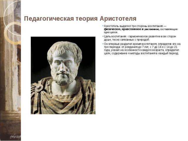 Педагогическая теория Аристотеля Аристотель выделил три стороны воспитания — физическое, нравственное и умственное, составляющие одно целое. Цель воспитания - гармоническое развитие всех сторон души, тесно связанных с природой. Он впервые разделил в…