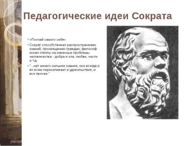 """Педагогические идеи Сократа «Познай самого себя» Сократ способствовал распространению знаний, просвещению граждан; философ искал ответы на извечные проблемы человечества - добра и зла, любви, чести и т.д. """"...нет ничего сильнее знания, оно всег…"""