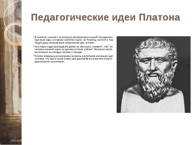 """Педагогические идеи Платона В понятие «учение» он включал приобретение знаний посредством изучения наук, а главное свойство науки, по Платону, состоит в том, что она """"будит душу пользоваться мышлением для истины"""". """"все науки надо преподавать детям н…"""