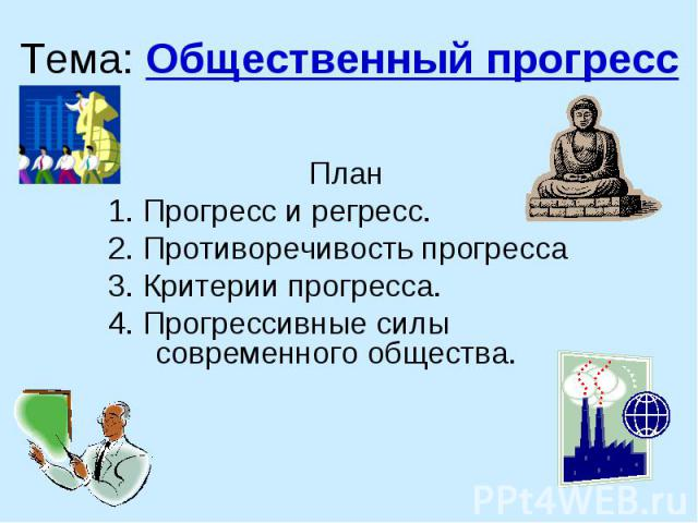 Тема: Общественный прогресс План 1. Прогресс и регресс. 2. Противоречивость прогресса 3. Критерии прогресса. 4. Прогрессивные силы современного общества.