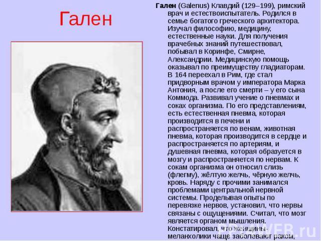 Гален (Galenus) Клавдий (129–199), римский врач и естествоиспытатель. Родился в семье богатого греческого архитектора. Изучал философию, медицину, естественные науки. Для получения врачебных знаний путешествовал, побывал в Коринфе, Смирне, Александр…
