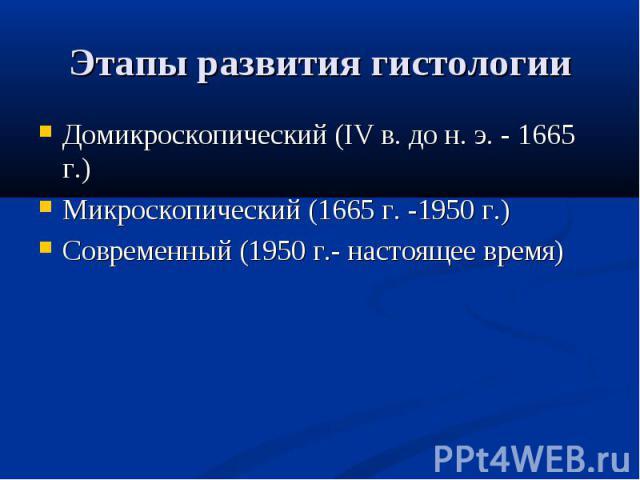 Домикроскопический (IV в. до н. э. - 1665 г.) Домикроскопический (IV в. до н. э. - 1665 г.) Микроскопический (1665 г. -1950 г.) Современный (1950 г.- настоящее время)