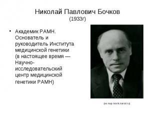 Николай Павлович Бочков (1933г) Академик РАМН. Основатель и руководитель Институ