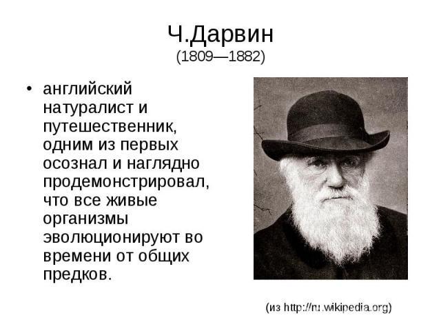 Ч.Дарвин (1809—1882) английский натуралист и путешественник, одним из первых осознал и наглядно продемонстрировал, что все живые организмы эволюционируют во времени от общих предков.