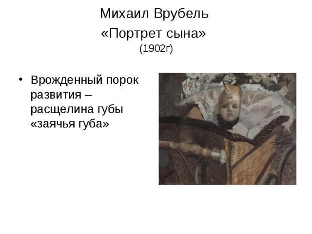 Михаил Врубель «Портрет сына» (1902г) Врожденный порок развития – расщелина губы «заячья губа»