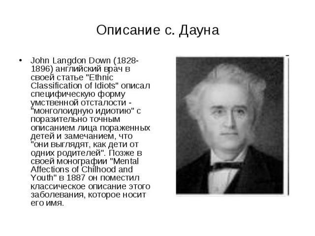 """Описание с. Дауна John Langdon Down (1828-1896) английский врач в своей статье """"Ethnic Classification of Idiots"""" описал специфическую форму умственной отсталости - """"монголоидную идиотию"""" c поразительно точным описанием лица пораж…"""