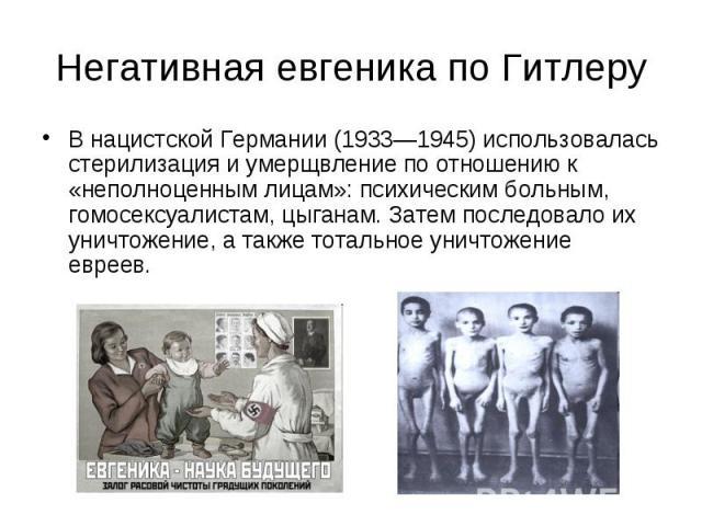 Негативная евгеника по Гитлеру В нацистской Германии (1933—1945) использовалась стерилизация и умерщвление по отношению к «неполноценным лицам»: психическим больным, гомосексуалистам, цыганам. Затем последовало их уничтожение, а также тотальное унич…