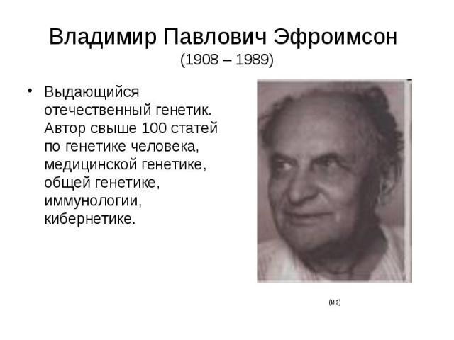 Владимир Павлович Эфроимсон (1908 – 1989) Выдающийся отечественный генетик. Автор свыше 100 статей по генетике человека, медицинской генетике, общей генетике, иммунологии, кибернетике.
