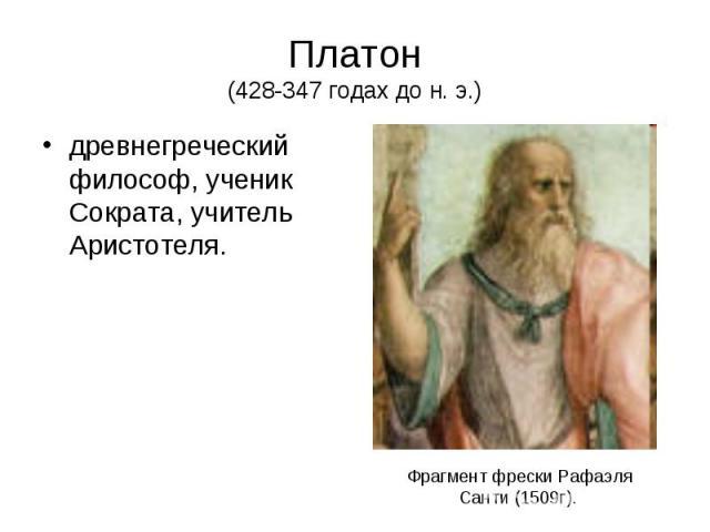 Платон (428-347 годах до н. э.) древнегреческий философ, ученик Сократа, учитель Аристотеля.