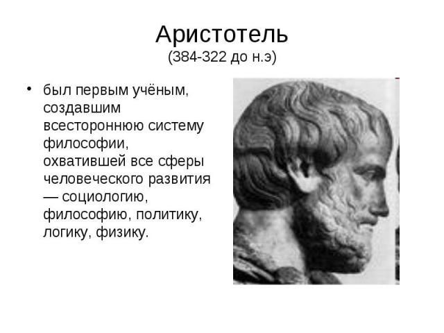 Аристотель (384-322 до н.э) был первым учёным, создавшим всестороннюю систему философии, охватившей все сферы человеческого развития — социологию, философию, политику, логику, физику.