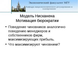 Модель Нисканена Мотивация бюрократии Поведение чиновников аналогично поведению