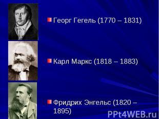 Георг Гегель (1770 – 1831) Карл Маркс (1818 – 1883) Фридрих Энгельс (1820 – 1895