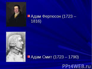 Адам Фергюсон (1723 – 1816) Адам Смит (1723 – 1790)